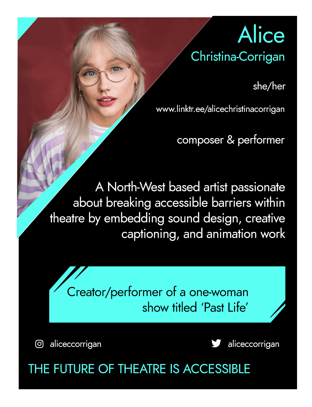 This is the front of an artist announcement card for Alice. The design is styled on an American baseball card. The card has a thin white border and the rest of the card is black with turquoise accents. On the left hand corner, there is a triangular cross section of a photo of Alice. A portrait photograph, Alice wears clear circle glasses, a purple and white striped T-shirt with her hair half up half down. To the right of the photo, there is the artist's name, Alice, pronouns, she/her, website, www.linktr.ee/alicechristinacorrigan, and artistic practice, Composer & Performer. Below this is a short artist biography, which reads A North-west based artist passionate about breaking accessible barriers within theatre by embedding sound design, creative captioning and animation work. In a turquoise rectangle below this, the card highlights what the artist's role is within CRIPtic. For Alice this reads creator/performer of a one woman show titled 'Past Life'. Below this are the artist's social media handles @aliceccorrigan, and a quote selected by the artist. This reads: The future of theatre is accessible.