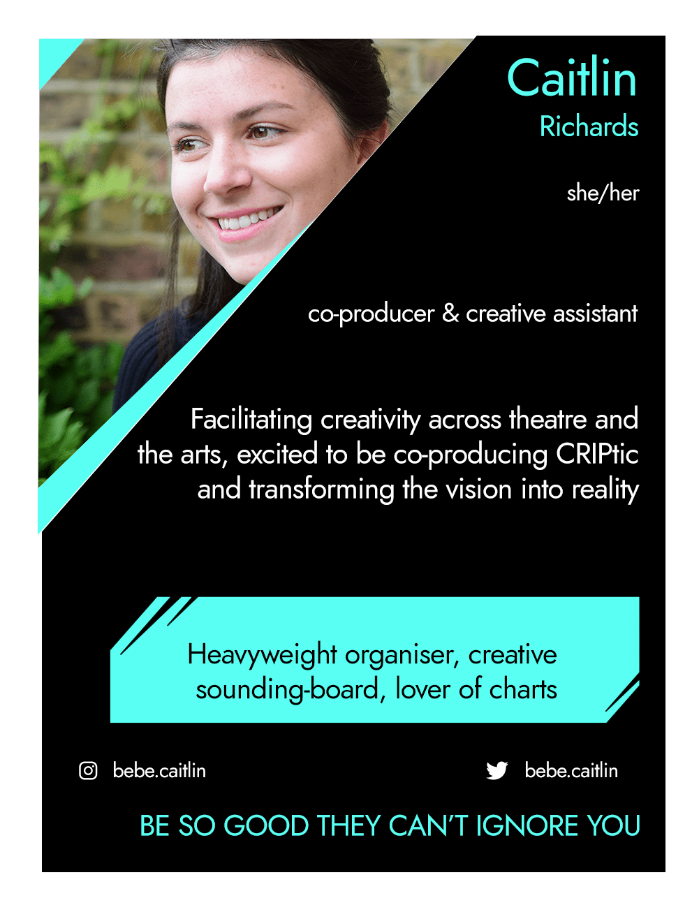 This is the front of an artist announcement card for Caitlin. The design is styled on an American baseball card. The card has a thin white border and the rest of the card is black with turquoise accents. On the left hand corner, there is a triangular cross section of a photo of Caitlin. In it, Caitlin is a white woman with long dark hair. She smiles in ¾ profile, against a wall and an unwieldy wisteria bush. To the right of the photo, there is the artist's name, Caitlin, pronouns, she/her, and artistic practice, co-producer & creative assistant. Below this is a short artist biography, which reads facilitating creativity across theatre and the arts,excited to be co-producing CRIPtic and transforming the vision into reality. In a turquoise rectangle below this, the card highlights what the artist's role is within CRIPtic. For Caitlin this reads heavyweight organiser, creative sounding board, lover of charts. Below this are the artist's social media handles @bebe.caitlin, and a quote selected by the artist. This reads: Be so good they can't ignore you.