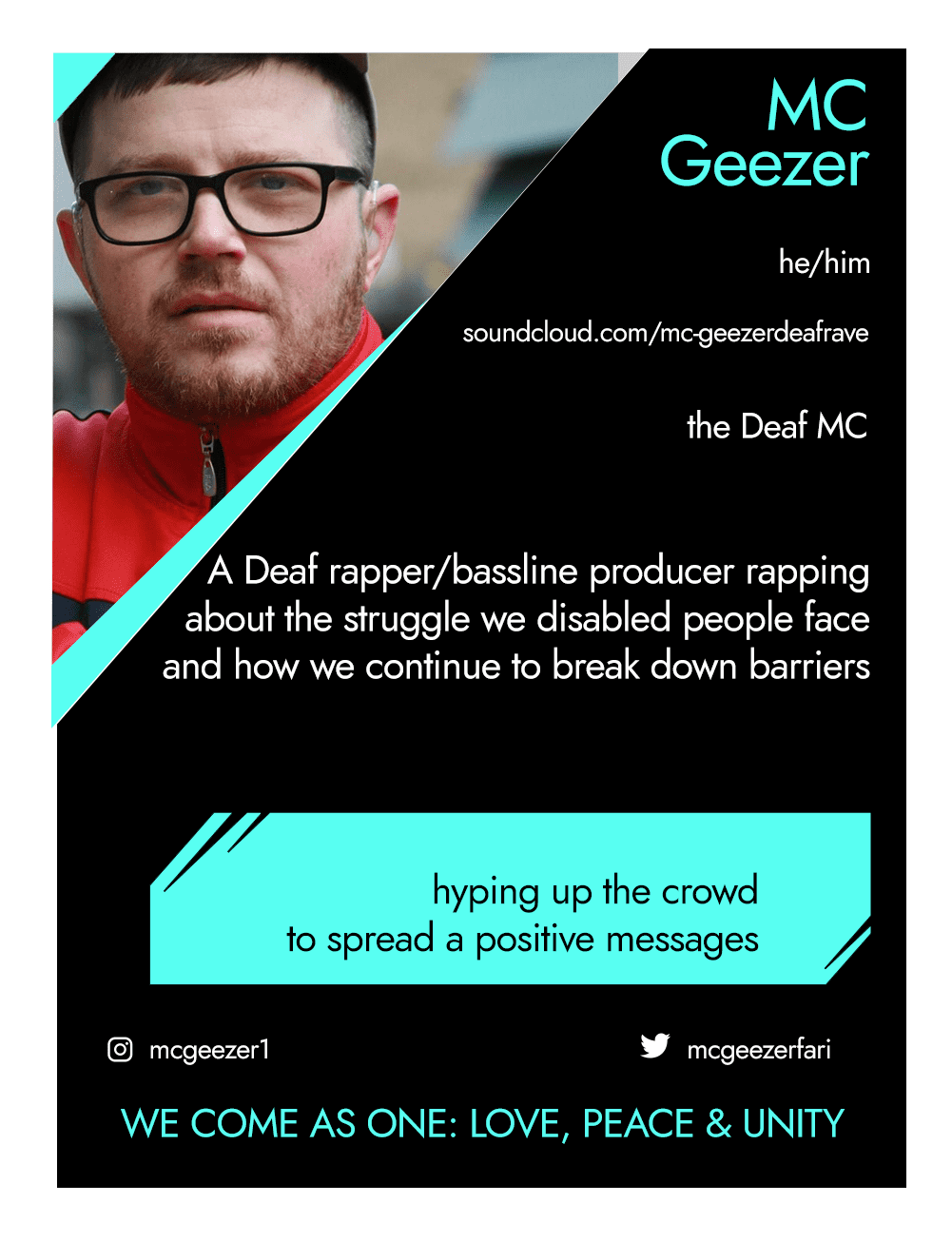 This is the front of an artist announcement card for MC Geezer. The design is styled on an American baseball card. The card has a thin white border and the rest of the card is black with turquoise accents. On the left hand corner, there is a triangular cross section of a photo of MC Geezer. MC Geezer is a white man with short hair and a short beard. He is wearing black glasses and a red polo shirt, and is standing outside some buildings in Hackney. To the right of the photo, there is the artist's name, MC Geezer, pronouns, he/him, website, soundcloud.com/mc-geezerdeafrave, and artistic practice, the Deaf MC. Below this is a short artist biography, which reads A Deaf rapper/bassline producer rapping about the struggle we disabled people face and how we continue to break down barriers. In a turquoise rectangle below this, the card highlights what the artist's role is within CRIPtic. For MC Geezer this reads hyping up the crowd to spread a positive message. Below this are the artist's social media handles @mcgeezer1 @mcgeezerfari, and a quote selected by the artist. This reads: We come as one: love, peace and unity.