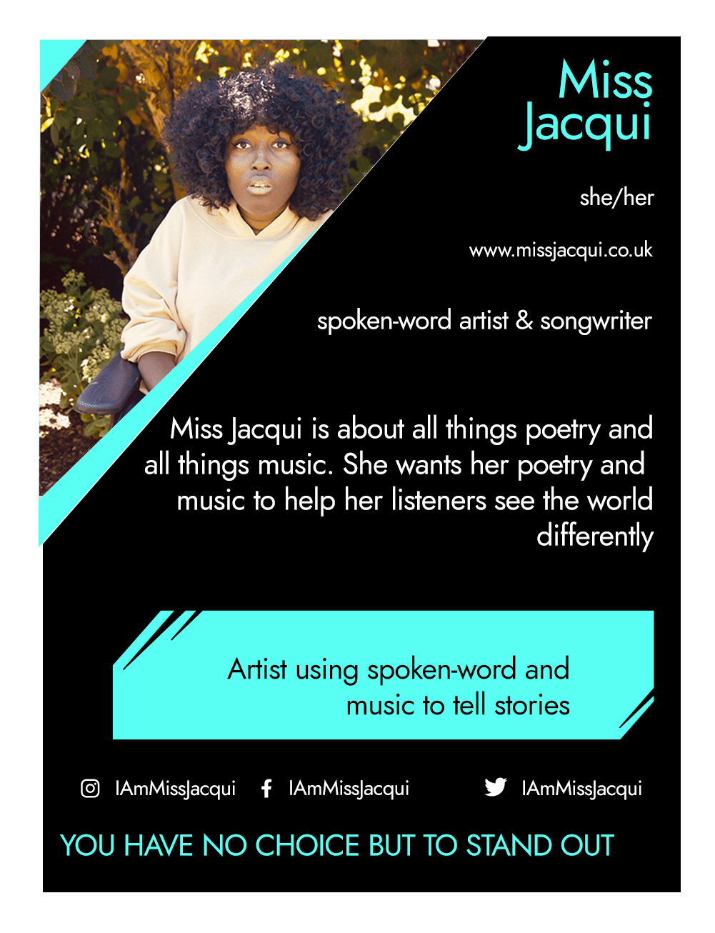 This is the front of an artist announcement card for Miss Jacqui. The design is styled on an American baseball card. The card has a thin white border and the rest of the card is black with turquoise accents. On the left hand corner, there is a triangular cross section of a photo of Miss Jacqui. Miss Jacqui is a Black woman with lots of curly hair. She is looking at the camera and is wearing a beige coloured top. She is seated outdoors surrounded by trees and plants. To the right of the photo, there is the artist's name, Miss Jacqui, pronouns, she/her, website, www.missjacqui.co.uk, and artistic practice, spoken-word artist and songwriter. Below this is a short artist biography, which reads Miss Jacqui is about all things poetry and all things music. She wants her poetry and music to help her listeners to see the world differently. In a turquoise rectangle below this, the card highlights what the artist's role is within CRIPtic. For Miss Jacqui this reads artist using spoken word and music to tell stories. Below this are the artist's social media handles @IAmMissJacqui, and a quote selected by the artist. This reads: You have no choice but to stand out.
