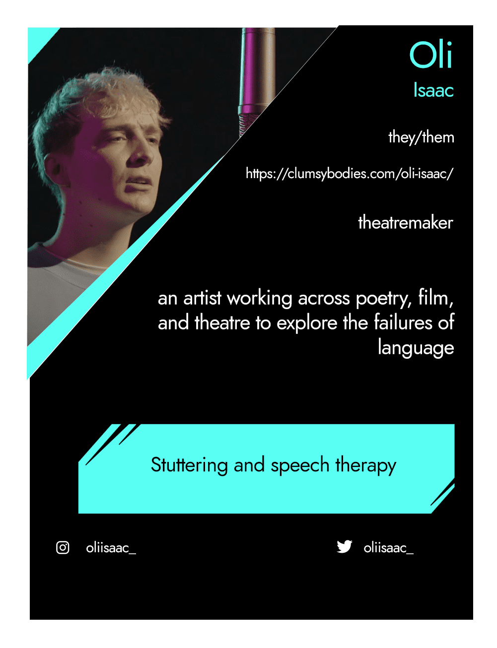 This is the front of an artist announcement card for Oli. The design is styled on an American baseball card. The card has a thin white border and the rest of the card is black with turquoise accents. On the left hand corner, there is a triangular cross section of a photo of Oli. In it, Oli - a white non-binary person - has bleached hair and is dressed in a light blue jumper that reads 'kind human.' Oli stands in the foreground next to a microphone that is hanging from the ceiling. They have a focused expression and their mouth is slightly open. To the right of the photo, there is the artist's name, Oli, pronouns, they/them, website, clumsybodies.com/oli-isaac/, and artistic practice, theatremaker. Below this is a short artist biography, which reads an artist working across poetry, film, and theatre to explore the failures of language. In a turquoise rectangle below this, the card highlights what the artist's role is within CRIPtic. For Oli this reads stuttering and speech therapy. Below this are the artist's social media handles @oliisaac_.