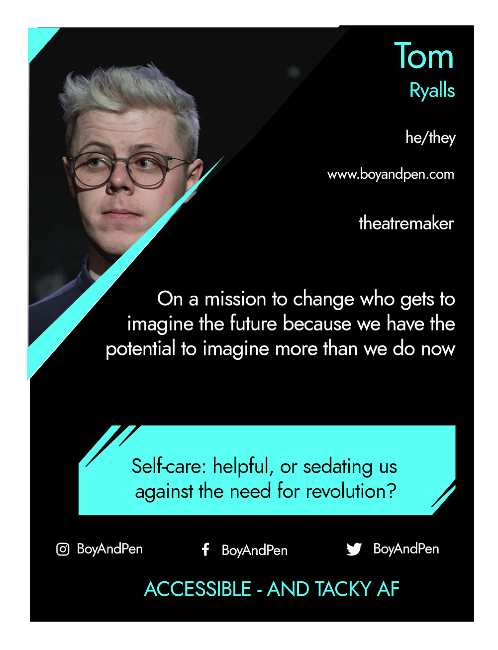 This is the front of an artist announcement card for Tom Ryalls. The design is styled on an American baseball card. The card has a thin white border and the rest of the card is black with turquoise accents. On the left hand corner, there is a triangular cross section of a photo of Tom Ryalls. In it, Tom is standing on stage, he is a caucasian boy with short-ish white hair. He is wearing round, plastic blue glasses and a black buttoned up polo shirt. To the right of the photo, there is the artist's name, Tom Ryalls, pronouns, he/they, website, www.boyandpen.com, and artistic practice, theatremaker. Below this is a short artist biography, which reads on a mission to change who gets to imagine the future because we have the potential to imagine more than we do now. In a turquoise rectangle below this, the card highlights what the artist's role is within CRIPtic. For Tom Ryalls this reads selfcare: helpful, or sedating us against the need for revolution?. Below this are the artist's social media handles @BoyAndPen, and a quote selected by the artist. This reads: Accessible - and tacky af.